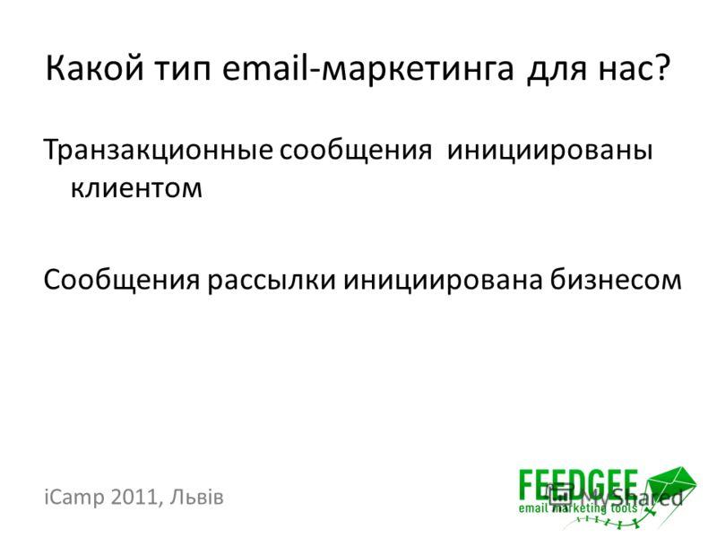 Какой тип email-маркетинга для нас? Транзакционные сообщения инициированы клиентом Сообщения рассылки инициирована бизнесом iCamp 2011, Львів