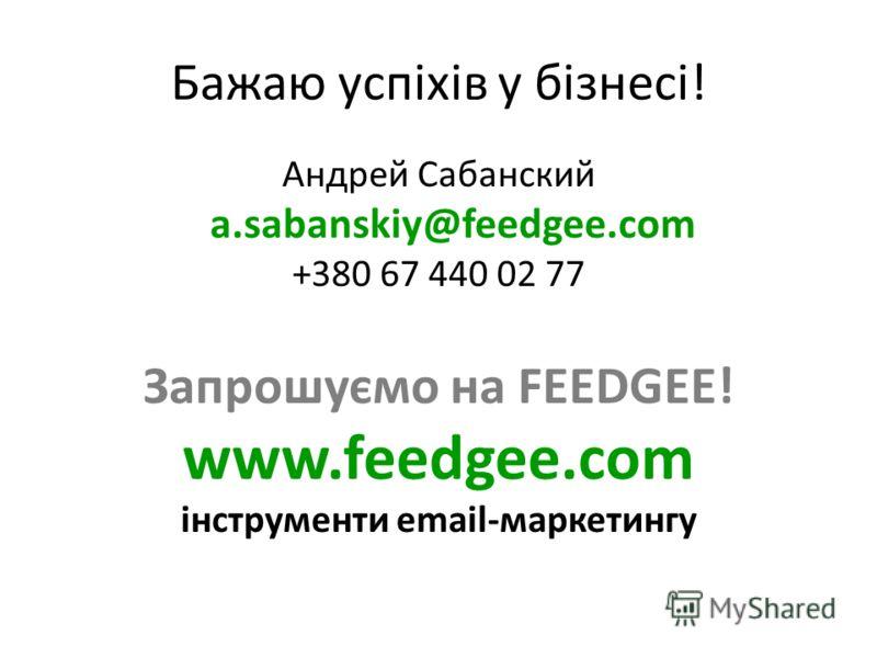 Бажаю успіхів у бізнесі! Андрей Сабанский a.sabanskiy@feedgee.com +380 67 440 02 77 Запрошуємо на FEEDGEE! www.feedgee.com інструменти email-маркетингу