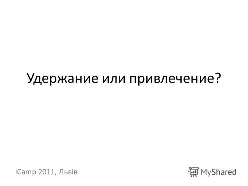 Удержание или привлечение? iCamp 2011, Львів