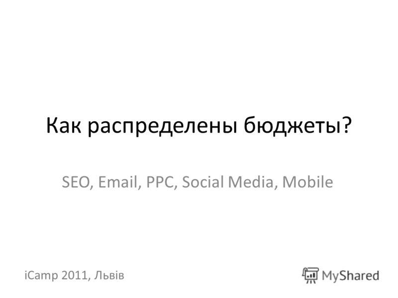 Как распределены бюджеты? SEO, Email, PPC, Social Media, Mobile iCamp 2011, Львів