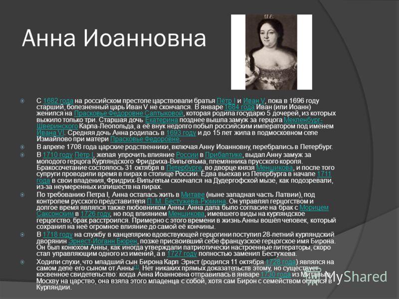 Анна Иоанновна С 1682 года на российском престоле царствовали братья Пётр I и Иван V, пока в 1696 году старший, болезненный царь Иван V не скончался. В январе 1684 года Иван (или Иоанн) женился на Прасковье Федоровне Салтыковой, которая родила госуда
