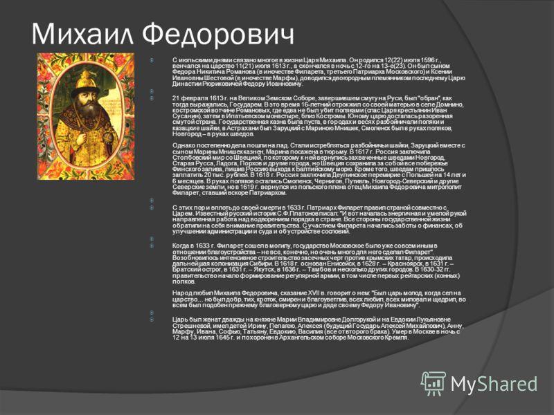 Михаил Федорович С июльскими днями связано многое в жизни Царя Михаила. Он родился 12(22) июля 1596 г., венчался на царство 11(21) июля 1613 г., а скончался в ночь с 12-го на 13-е(23). Он был сыном Федора Никитича Романова (в иночестве Филарета, трет