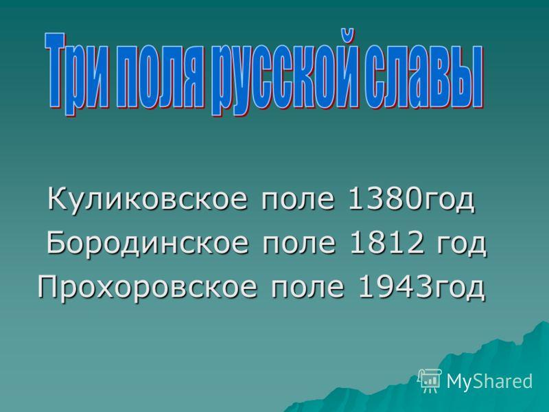 Куликовское поле 1380год Бородинское поле 1812 год Бородинское поле 1812 год Прохоровское поле 1943год