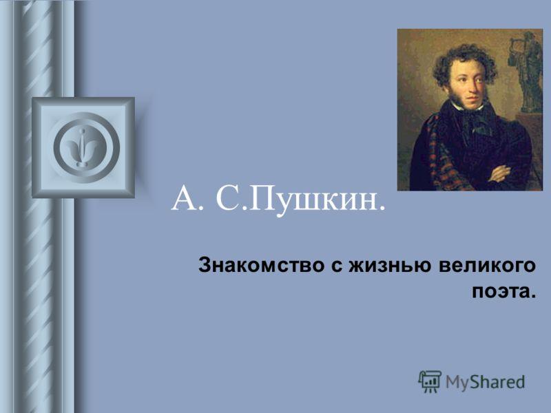 А. С.Пушкин. Знакомство с жизнью великого поэта.