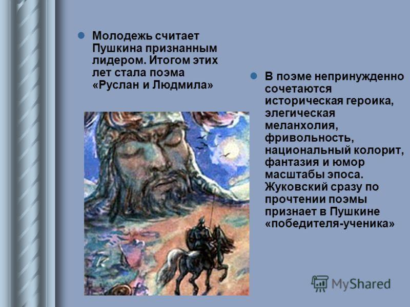 Молодежь считает Пушкина признанным лидером. Итогом этих лет стала поэма «Руслан и Людмила» В поэме непринужденно сочетаются историческая героика, элегическая меланхолия, фривольность, национальный колорит, фантазия и юмор масштабы эпоса. Жуковский с