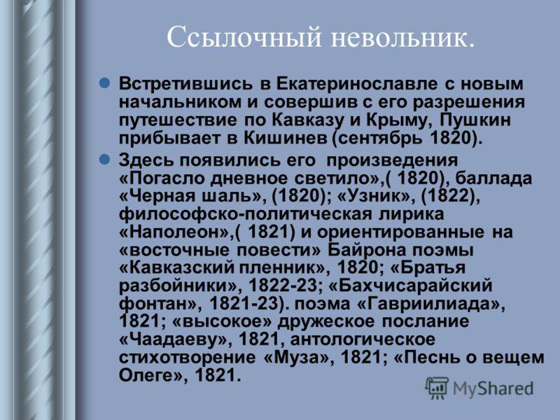Ссылочный невольник. Встретившись в Екатеринославле с новым начальником и совершив с его разрешения путешествие по Кавказу и Крыму, Пушкин прибывает в Кишинев (сентябрь 1820). Здесь появились его произведения «Погасло дневное светило»,( 1820), баллад