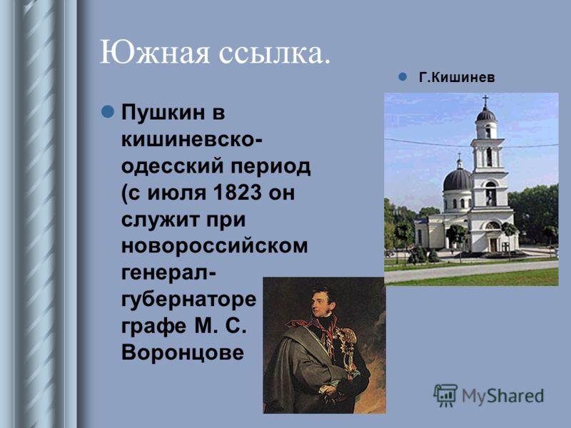 Южная ссылка. Пушкин в кишиневско- одесский период (с июля 1823 он служит при новороссийском генерал- губернаторе графе М. С. Воронцове Г.Кишинев