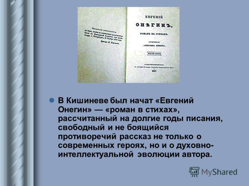 В Кишиневе был начат «Евгений Онегин» «роман в стихах», рассчитанный на долгие годы писания, свободный и не боящийся противоречий рассказ не только о современных героях, но и о духовно- интеллектуальной эволюции автора.