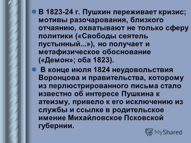 В 1823-24 г. Пушкин переживает кризис; мотивы разочарования, близкого отчаянию, охватывают не только сферу политики («Свободы сеятель пустынный...»), но получает и метафизическое обоснование («Демон»; оба 1823). В конце июля 1824 неудовольствия Ворон