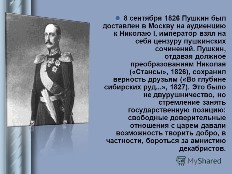 8 сентября 1826 Пушкин был доставлен в Москву на аудиенцию к Николаю I, император взял на себя цензуру пушкинских сочинений. Пушкин, отдавая должное преобразованиям Николая («Стансы», 1826), сохранил верность друзьям («Во глубине сибирских руд...», 1