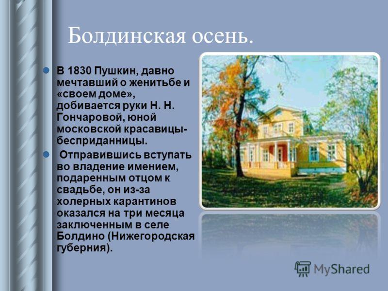 Болдинская осень. В 1830 Пушкин, давно мечтавший о женитьбе и «своем доме», добивается руки Н. Н. Гончаровой, юной московской красавицы- бесприданницы. Отправившись вступать во владение имением, подаренным отцом к свадьбе, он из-за холерных карантино