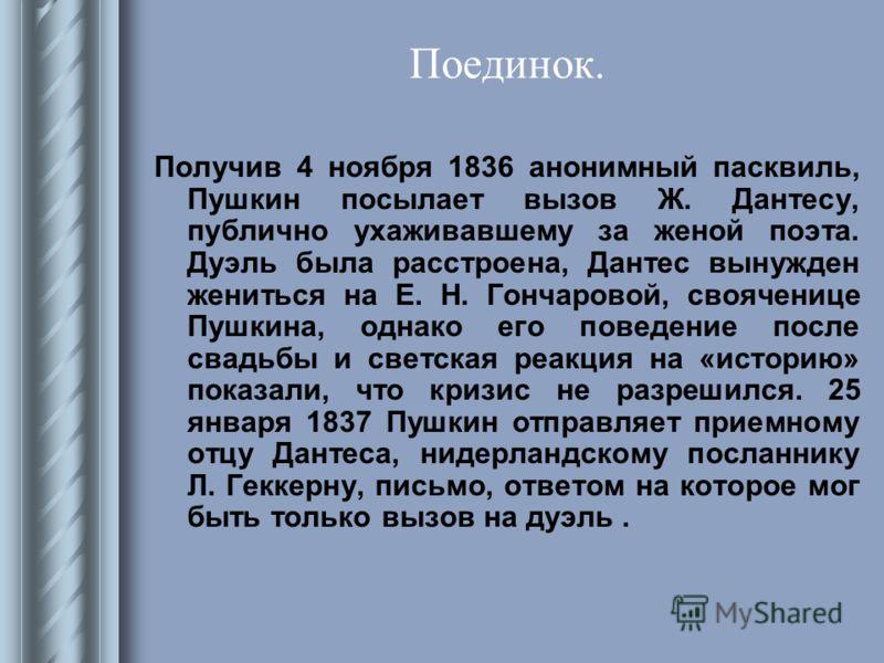 Поединок. Получив 4 ноября 1836 анонимный пасквиль, Пушкин посылает вызов Ж. Дантесу, публично ухаживавшему за женой поэта. Дуэль была расстроена, Дантес вынужден жениться на Е. Н. Гончаровой, свояченице Пушкина, однако его поведение после свадьбы и