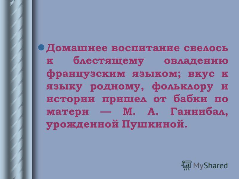 Домашнее воспитание свелось к блестящему овладению французским языком; вкус к языку родному, фольклору и истории пришел от бабки по матери М. А. Ганнибал, урожденной Пушкиной.