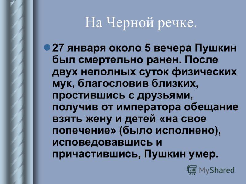 На Черной речке. 27 января около 5 вечера Пушкин был смертельно ранен. После двух неполных суток физических мук, благословив близких, простившись с друзьями, получив от императора обещание взять жену и детей «на свое попечение» (было исполнено), испо