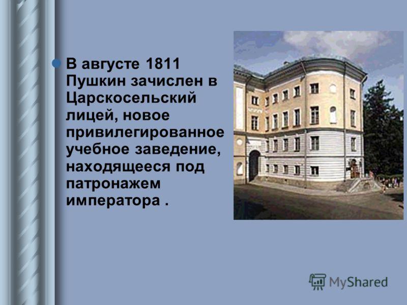 В августе 1811 Пушкин зачислен в Царскосельский лицей, новое привилегированное учебное заведение, находящееся под патронажем императора.