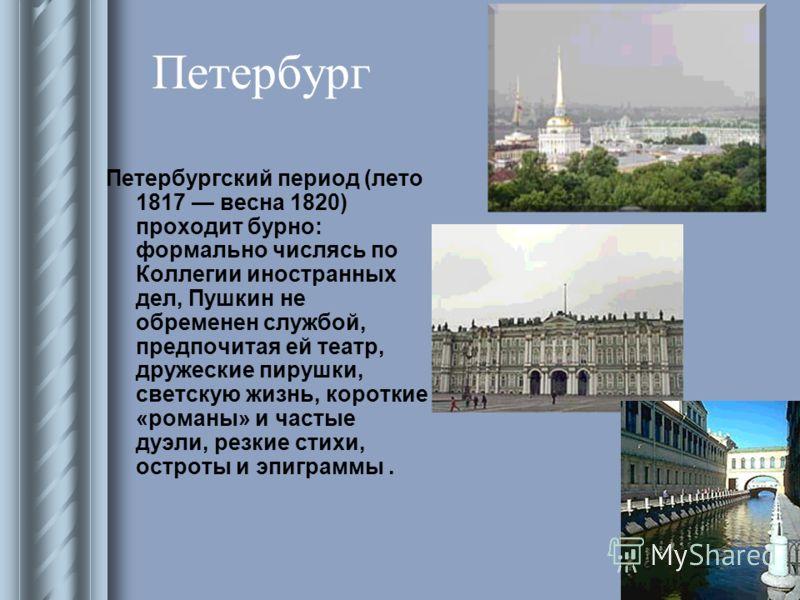 Петербург Петербургский период (лето 1817 весна 1820) проходит бурно: формально числясь по Коллегии иностранных дел, Пушкин не обременен службой, предпочитая ей театр, дружеские пирушки, светскую жизнь, короткие «романы» и частые дуэли, резкие стихи,
