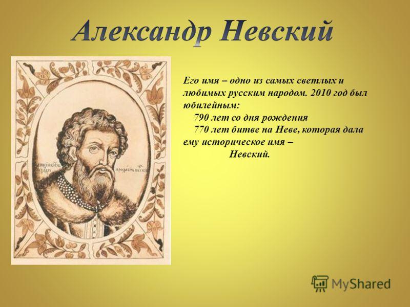 Его имя – одно из самых светлых и любимых русским народом. 2010 год был юбилейным: 790 лет со дня рождения 770 лет битве на Неве, которая дала ему историческое имя – Невский.