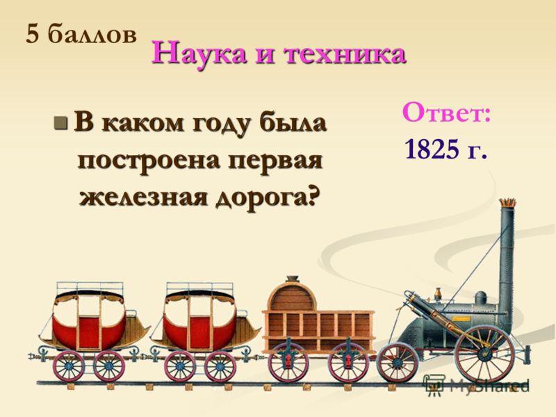 Наука и техника В каком году была построена первая железная дорога? В каком году была построена первая железная дорога? Ответ: 1825 г. 5 баллов