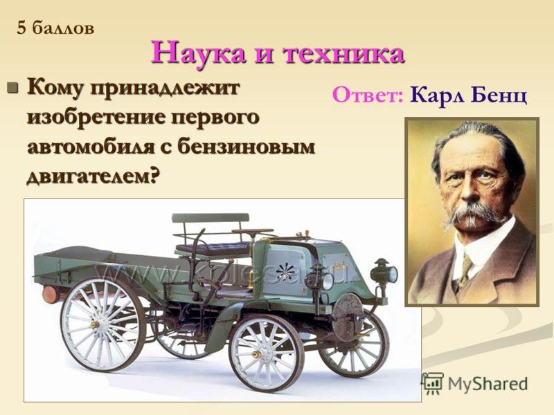 Наука и техника Кому принадлежит изобретение первого автомобиля с бензиновым двигателем? Кому принадлежит изобретение первого автомобиля с бензиновым двигателем? Ответ: Карл Бенц 5 баллов