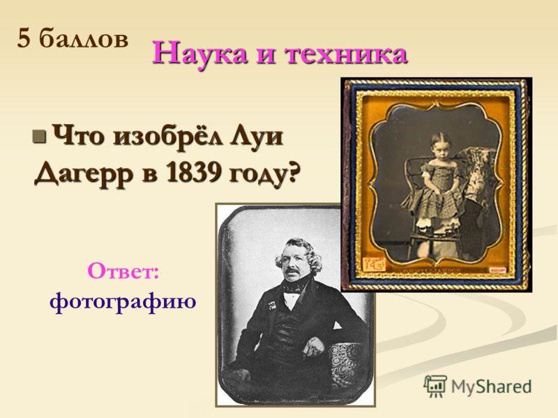 Наука и техника Что изобрёл Луи Дагерр в 1839 году? Что изобрёл Луи Дагерр в 1839 году? Ответ: фотографию 5 баллов