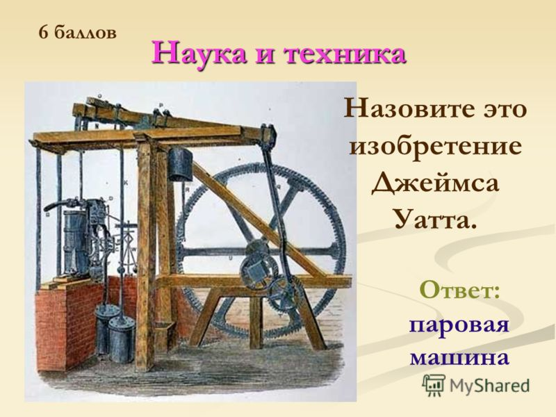 Наука и техника Ответ: паровая машина Назовите это изобретение Джеймса Уатта. 6 баллов