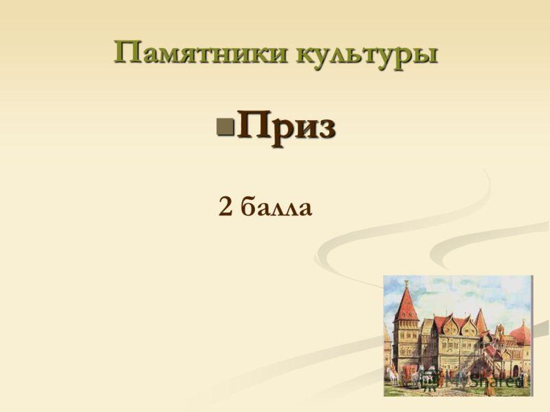 Памятники культуры Приз Приз 2 балла