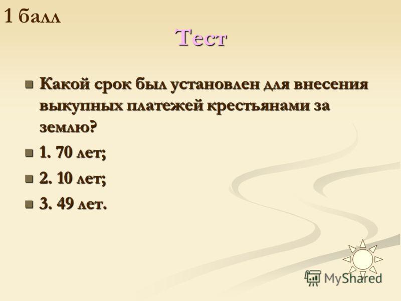 Тест Какой срок был установлен для внесения выкупных платежей крестьянами за землю? 1. 70 лет; 2. 10 лет; 3. 49 лет.