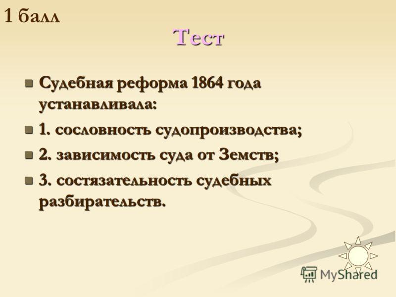 Тест Судебная реформа 1864 года устанавливала: 1. сословность судопроизводства; 2. зависимость суда от Земств; 3. состязательность судебных разбирательств.