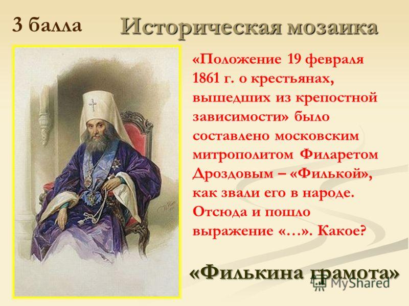 Историческая мозаика 3 балла «Положение 19 февраля 1861 г. о крестьянах, вышедших из крепостной зависимости» было составлено московским митрополитом Филаретом Дроздовым – «Филькой», как звали его в народе. Отсюда и пошло выражение «…». Какое? «Фильки