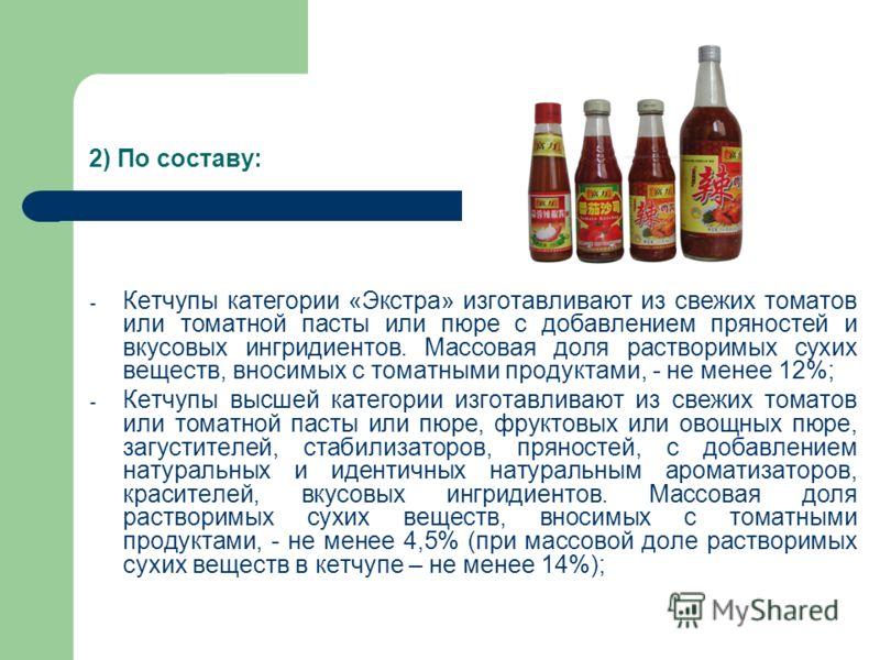 2) По составу: - Кетчупы категории «Экстра» изготавливают из свежих томатов или томатной пасты или пюре с добавлением пряностей и вкусовых ингридиентов. Массовая доля растворимых сухих веществ, вносимых с томатными продуктами, - не менее 12%; - Кетчу