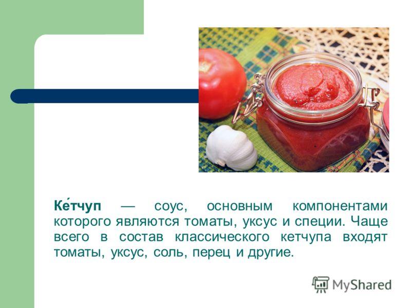 Ке́тчуп соус, основным компонентами которого являются томаты, уксус и специи. Чаще всего в состав классического кетчупа входят томаты, уксус, соль, перец и другие.