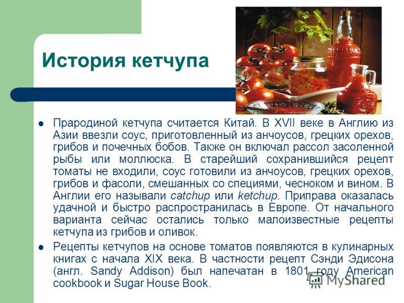 История кетчупа Прародиной кетчупа считается Китай. В XVII веке в Англию из Азии ввезли соус, приготовленный из анчоусов, грецких орехов, грибов и почечных бобов. Также он включал рассол засоленной рыбы или моллюска. В старейший сохранившийся рецепт