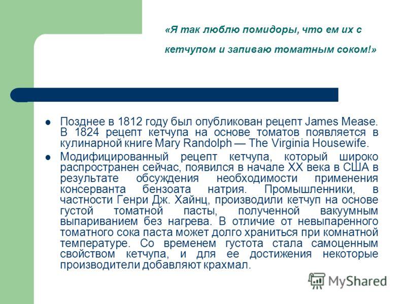 Позднее в 1812 году был опубликован рецепт James Mease. В 1824 рецепт кетчупа на основе томатов появляется в кулинарной книге Mary Randolph The Virginia Housewife. Модифицированный рецепт кетчупа, который широко распространен сейчас, появился в начал