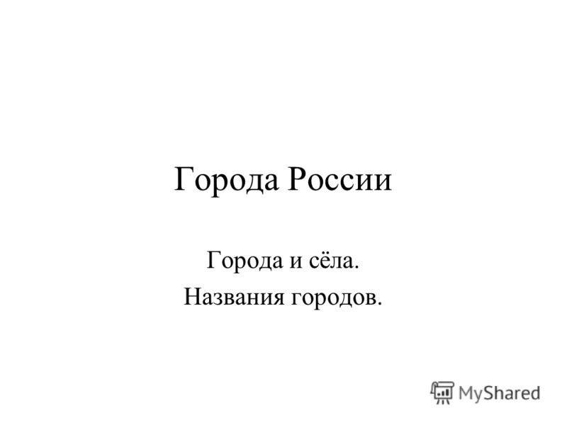 Города России Города и сёла. Названия городов.