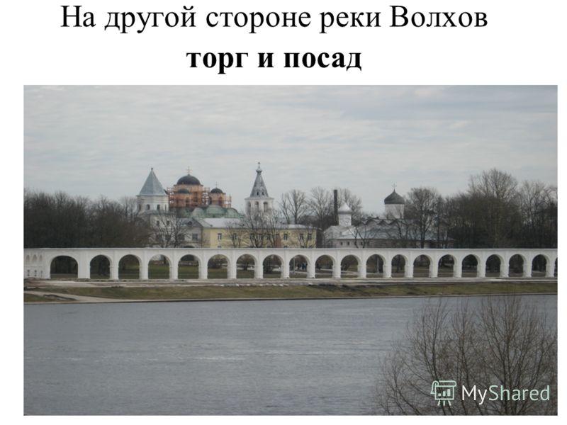На другой стороне реки Волхов торг и посад
