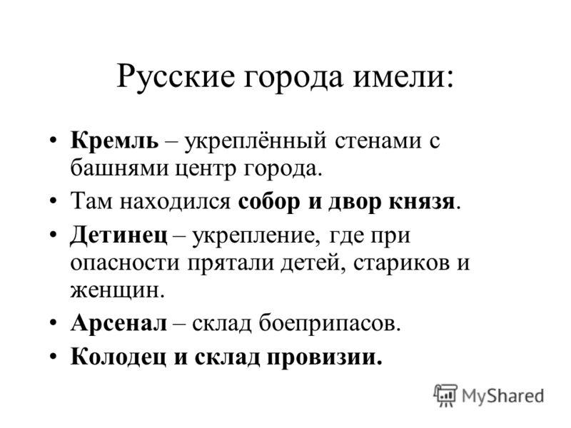 Русские города имели: Кремль – укреплённый стенами с башнями центр города. Там находился собор и двор князя. Детинец – укрепление, где при опасности прятали детей, стариков и женщин. Арсенал – склад боеприпасов. Колодец и склад провизии.