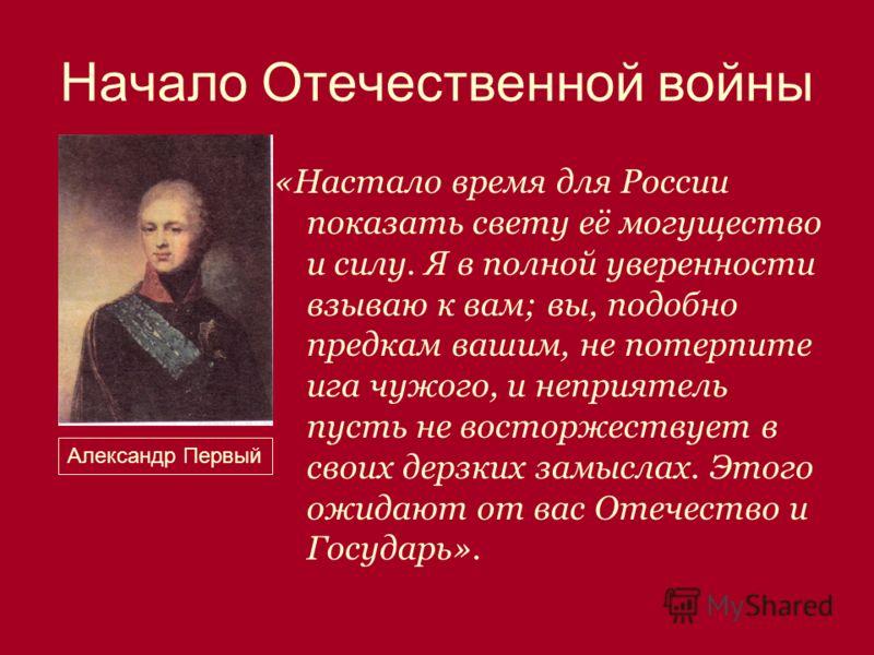 Начало Отечественной войны «Настало время для России показать свету её могущество и силу. Я в полной уверенности взываю к вам; вы, подобно предкам вашим, не потерпите ига чужого, и неприятель пусть не восторжествует в своих дерзких замыслах. Этого ож