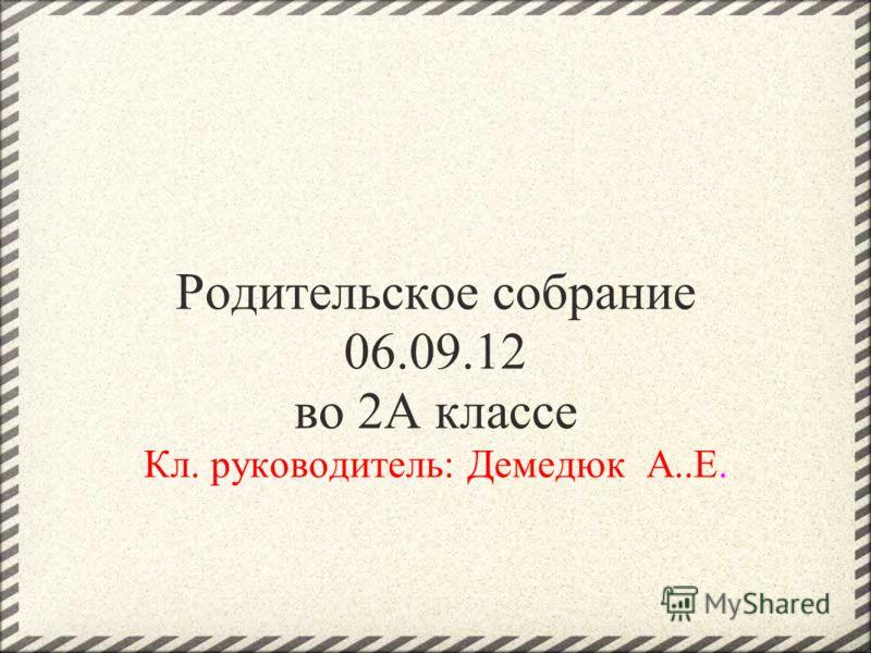 Родительское собрание 06.09.12 во 2A классе Кл. руководитель: Демедюк А..Е.