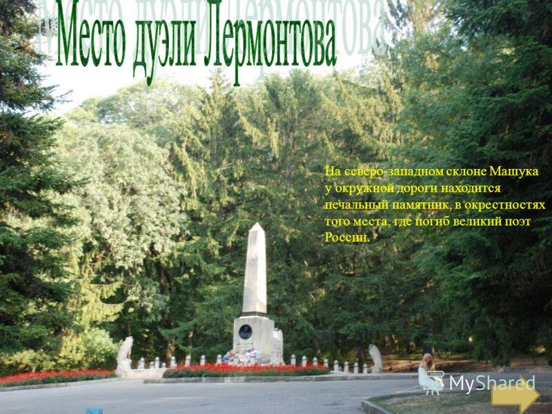 На северо-западном склоне Машука у окружной дороги находится печальный памятник, в окрестностях того места, где погиб великий поэт России.