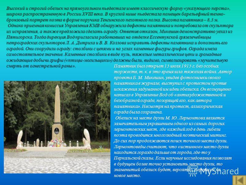 Высокий и строгий обелиск на прямоугольном пьедестале имеет классическую форму « указующего перста », широко распространенную в России XVIII века. В круглой нише пьедестала помещен барельефный темно - бронзовый портрет поэта в форме поручика Тенгинск