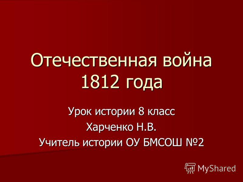 Отечественная война 1812 года Урок истории 8 класс Харченко Н.В. Учитель истории ОУ БМСОШ 2