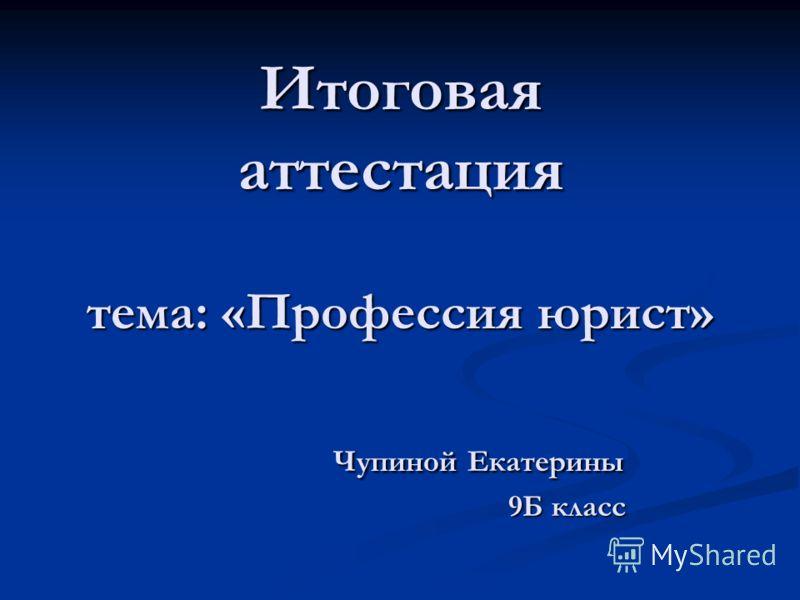 Итоговая аттестация тема: «Профессия юрист» Чупиной Екатерины 9Б класс