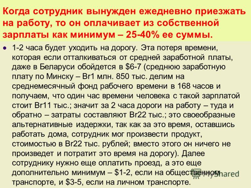 Когда сотрудник вынужден ежедневно приезжать на работу, то он оплачивает из собственной зарплаты как минимум – 25-40% ее суммы. 1-2 часа будет уходить на дорогу. Эта потеря времени, которая если отталкиваться от средней заработной платы, даже в Белар