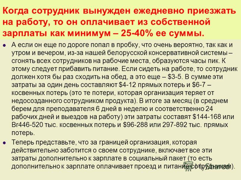 Когда сотрудник вынужден ежедневно приезжать на работу, то он оплачивает из собственной зарплаты как минимум – 25-40% ее суммы. А если он еще по дороге попал в пробку, что очень вероятно, так как и утром и вечером, из-за нашей белорусской консерватив