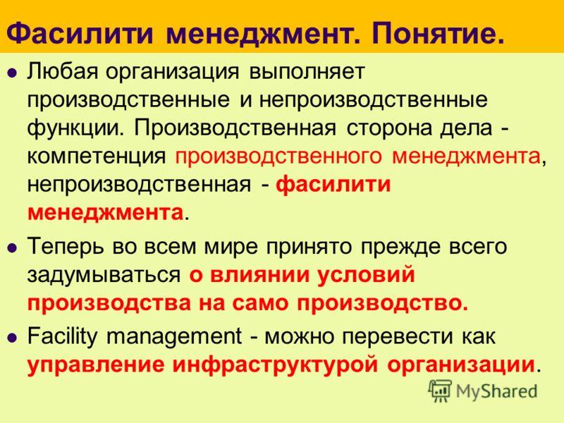 Фасилити менеджмент. Понятие. Любая организация выполняет производственные и непроизводственные функции. Производственная сторона дела - компетенция производственного менеджмента, непроизводственная - фасилити менеджмента. Теперь во всем мире принято