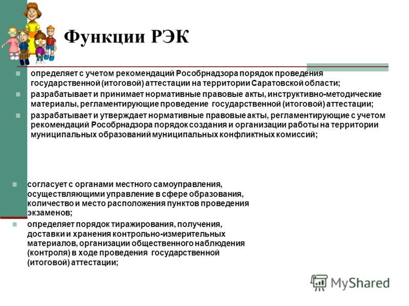 Функции РЭК определяет с учетом рекомендаций Рособрнадзора порядок проведения государственной (итоговой) аттестации на территории Саратовской области; разрабатывает и принимает нормативные правовые акты, инструктивно-методические материалы, регламент