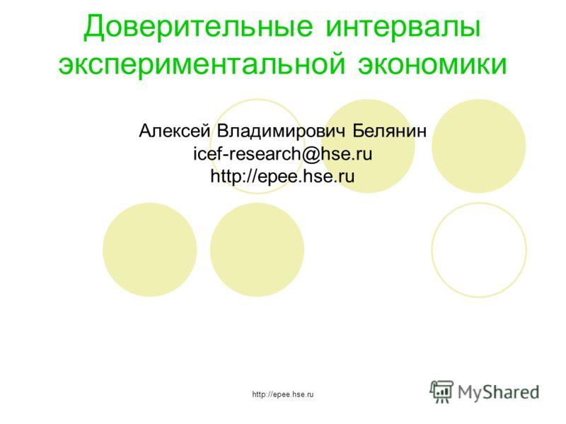 http://epee.hse.ru Доверительные интервалы экспериментальной экономики Алексей Владимирович Белянин icef-research@hse.ru http://epee.hse.ru