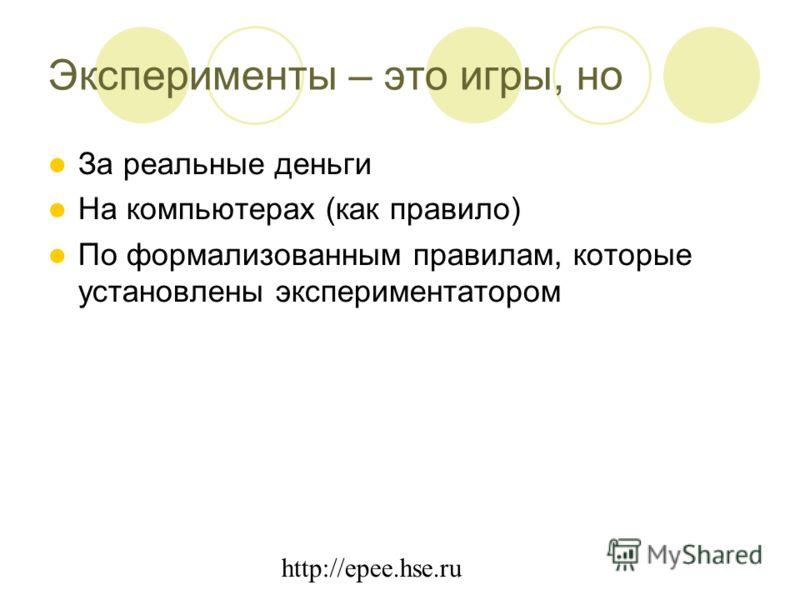 http://epee.hse.ru Эксперименты – это игры, но За реальные деньги На компьютерах (как правило) По формализованным правилам, которые установлены экспериментатором