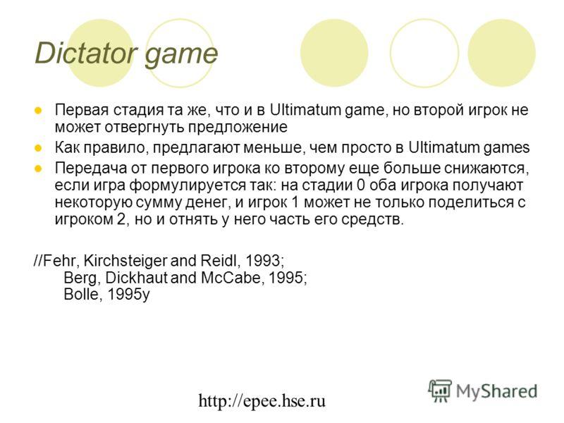 http://epee.hse.ru Dictator game Первая стадия та же, что и в Ultimatum game, но второй игрок не может отвергнуть предложение Как правило, предлагают меньше, чем просто в Ultimatum games Передача от первого игрока ко второму еще больше снижаются, есл