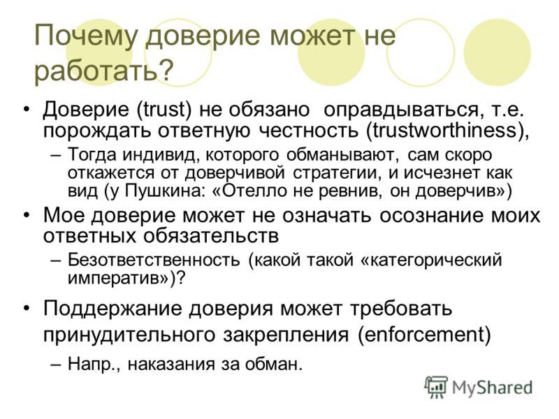 Почему доверие может не работать? Доверие (trust) не обязано оправдываться, т.е. порождать ответную честность (trustworthiness), –Тогда индивид, которого обманывают, сам скоро откажется от доверчивой стратегии, и исчезнет как вид (у Пушкина: «Отелло